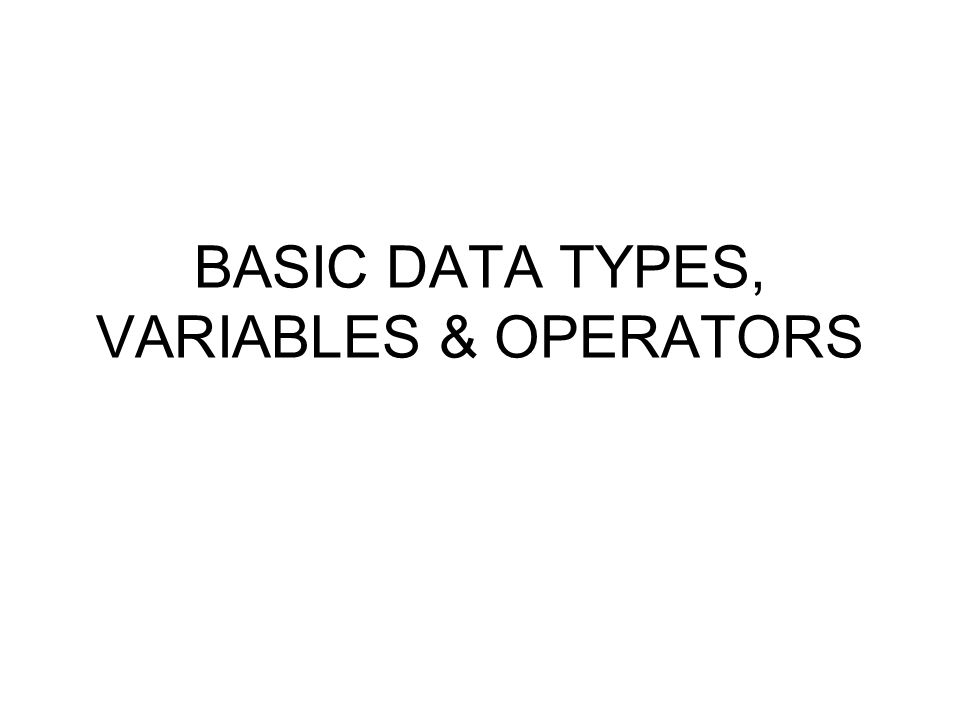 BASIC DATA TYPES, VARIABLES & OPERATORS