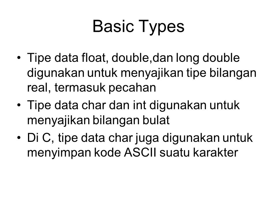 Basic Types Tipe data float, double,dan long double digunakan untuk menyajikan tipe bilangan real, termasuk pecahan.
