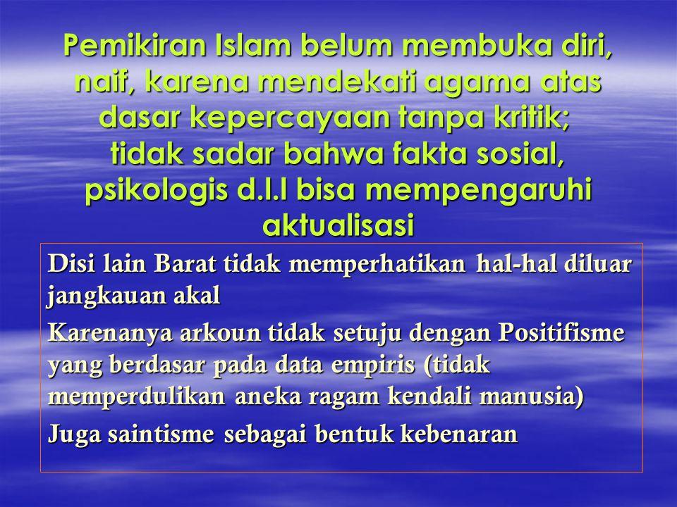 Pemikiran Islam belum membuka diri, naif, karena mendekati agama atas dasar kepercayaan tanpa kritik; tidak sadar bahwa fakta sosial, psikologis d.l.l bisa mempengaruhi aktualisasi