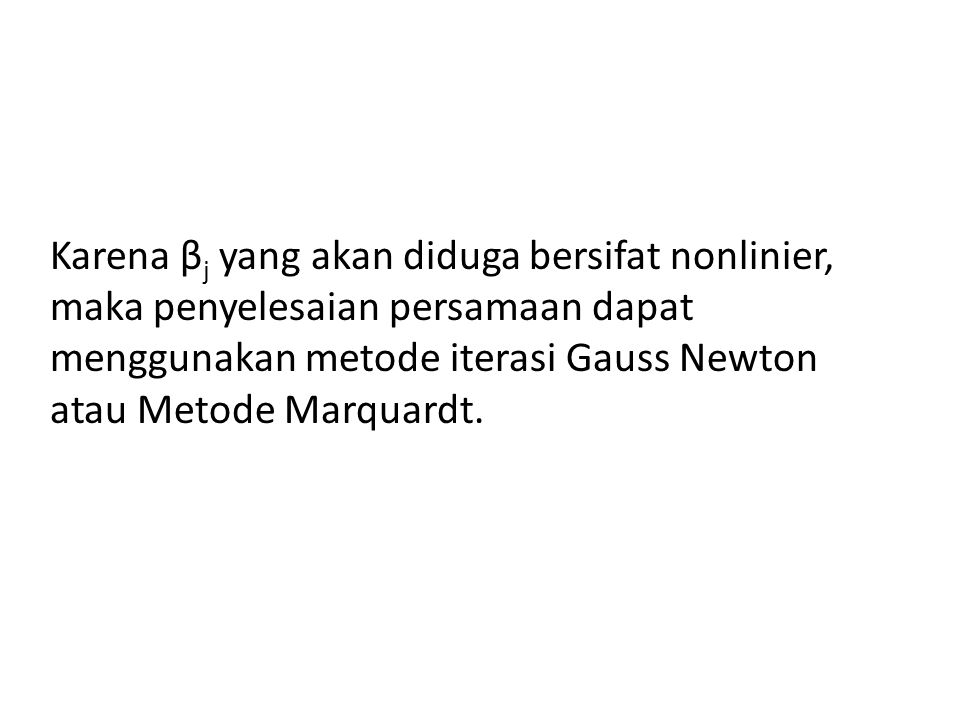 Karena βj yang akan diduga bersifat nonlinier, maka penyelesaian persamaan dapat menggunakan metode iterasi Gauss Newton atau Metode Marquardt.
