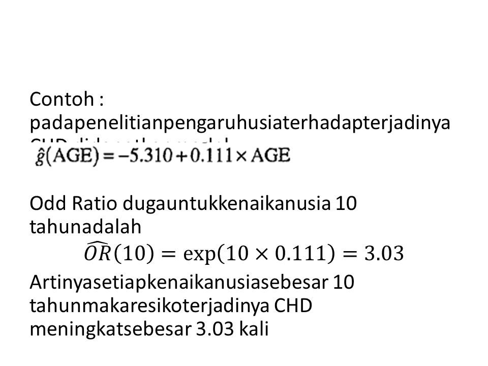Contoh : padapenelitianpengaruhusiaterhadapterjadinya CHD didapatkanmodel Odd Ratio dugauntukkenaikanusia 10 tahunadalah 𝑂𝑅 10 = exp 10×0.111 =3.03 Artinyasetiapkenaikanusiasebesar 10 tahunmakaresikoterjadinya CHD meningkatsebesar 3.03 kali