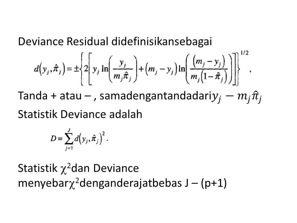 Deviance Residual didefinisikansebagai Tanda + atau – , samadengantandadari 𝑦 𝑗 − 𝑚 𝑗 𝜋 𝑗 Statistik Deviance adalah Statistik 2dan Deviance menyebar2denganderajatbebas J – (p+1)