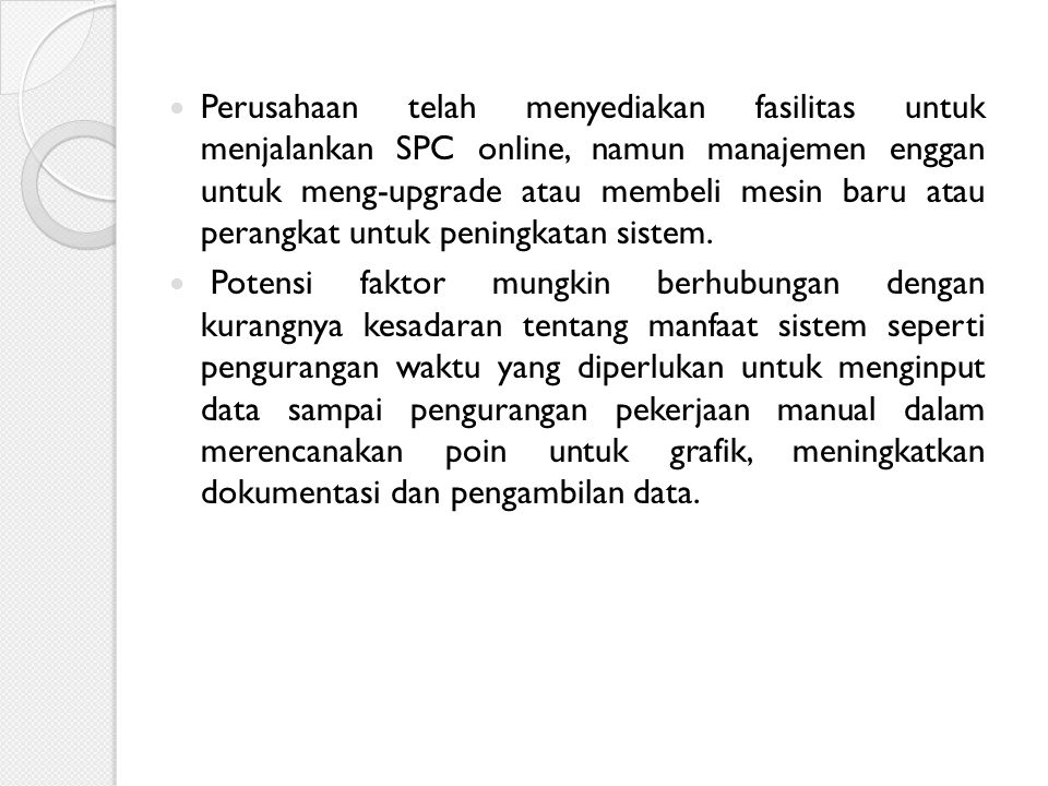 Perusahaan telah menyediakan fasilitas untuk menjalankan SPC online, namun manajemen enggan untuk meng-upgrade atau membeli mesin baru atau perangkat untuk peningkatan sistem.