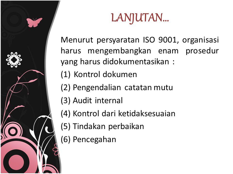 LANJUTAN… Menurut persyaratan ISO 9001, organisasi harus mengembangkan enam prosedur yang harus didokumentasikan :