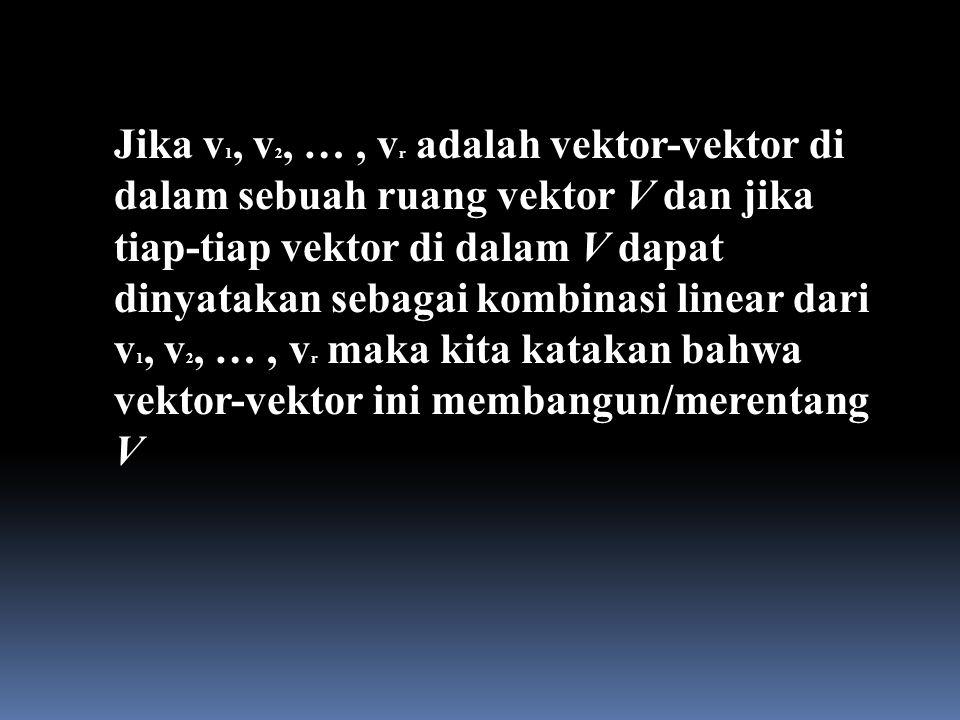 Jika v1, v2, … , vr adalah vektor-vektor di dalam sebuah ruang vektor V dan jika tiap-tiap vektor di dalam V dapat dinyatakan sebagai kombinasi linear dari v1, v2, … , vr maka kita katakan bahwa vektor-vektor ini membangun/merentang V
