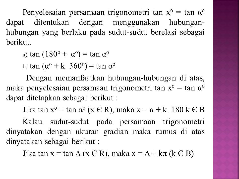Penyelesaian persamaan trigonometri tan xo = tan αo dapat ditentukan dengan menggunakan hubungan- hubungan yang berlaku pada sudut-sudut berelasi sebagai berikut.