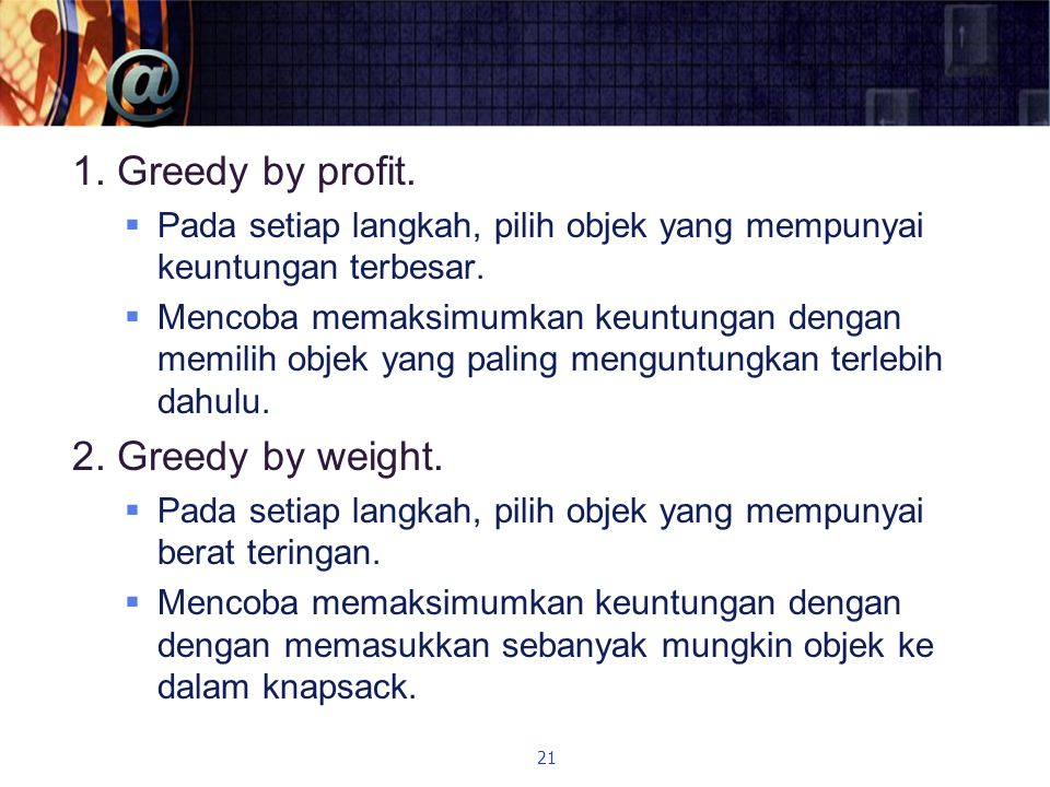 1. Greedy by profit. 2. Greedy by weight.