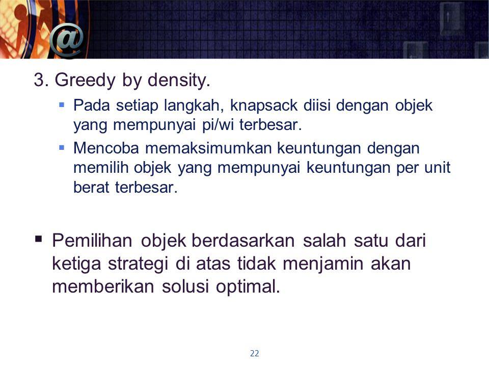 3. Greedy by density. Pada setiap langkah, knapsack diisi dengan objek yang mempunyai pi/wi terbesar.