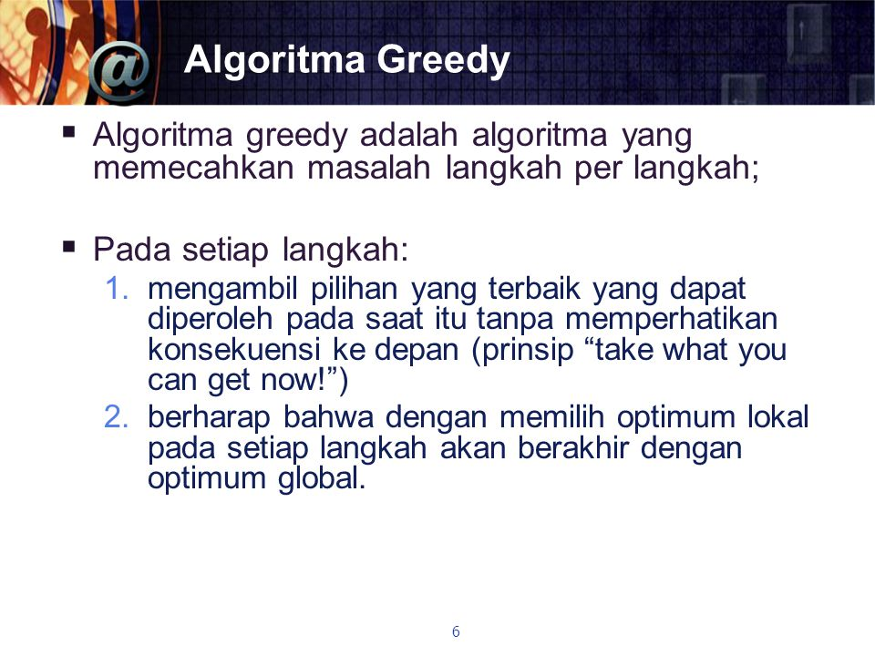 Algoritma Greedy Algoritma greedy adalah algoritma yang memecahkan masalah langkah per langkah; Pada setiap langkah: