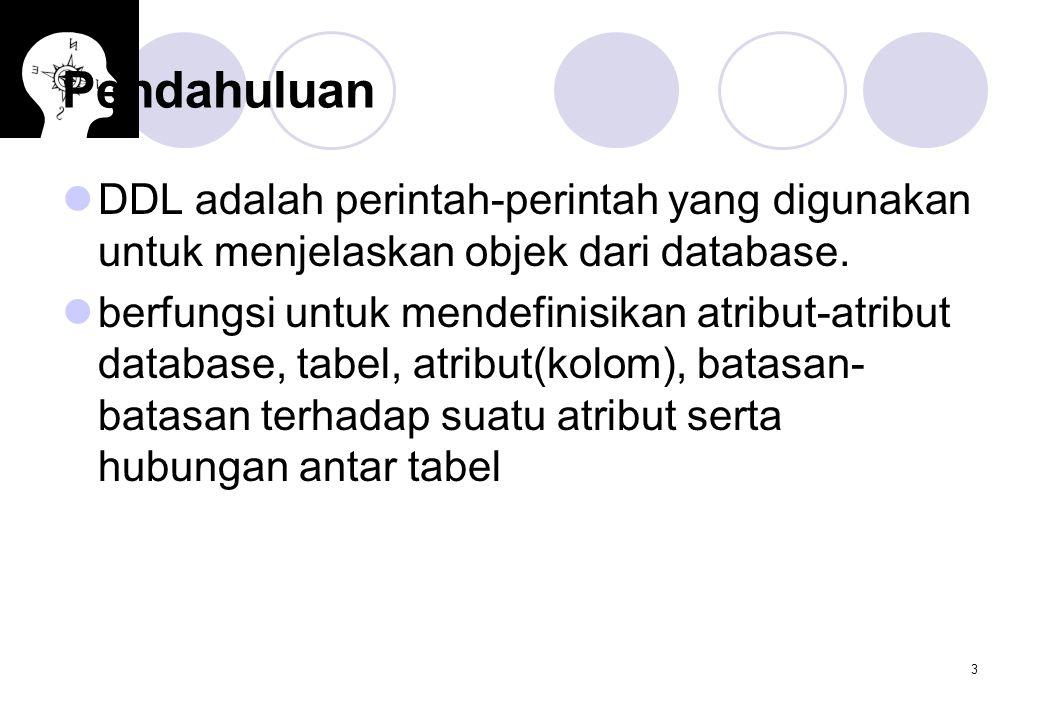 Pendahuluan DDL adalah perintah-perintah yang digunakan untuk menjelaskan objek dari database.