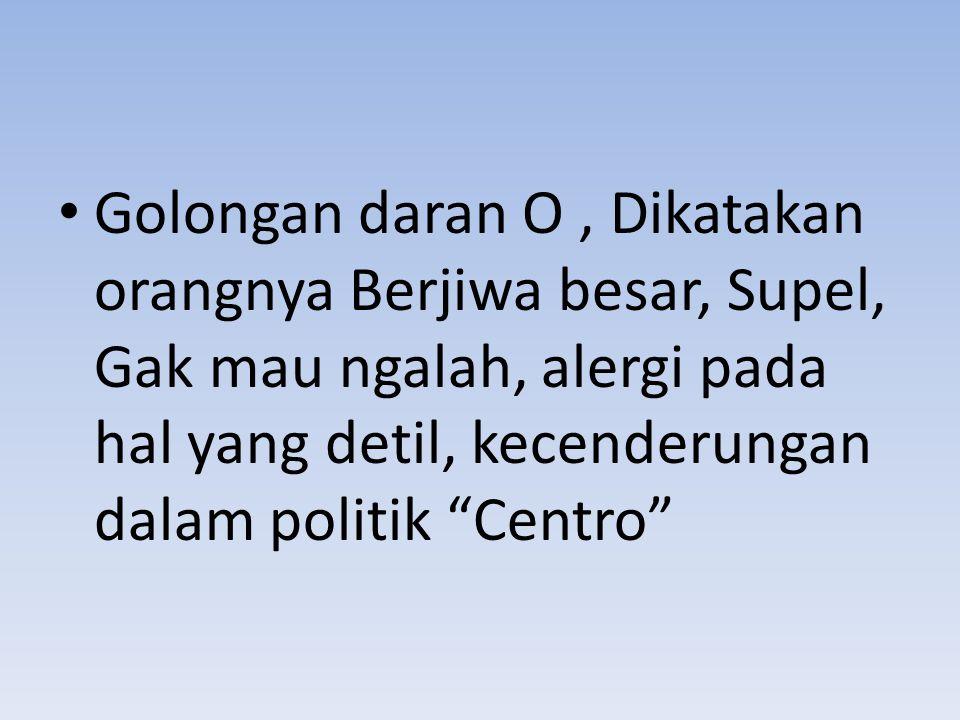 Golongan daran O , Dikatakan orangnya Berjiwa besar, Supel, Gak mau ngalah, alergi pada hal yang detil, kecenderungan dalam politik Centro