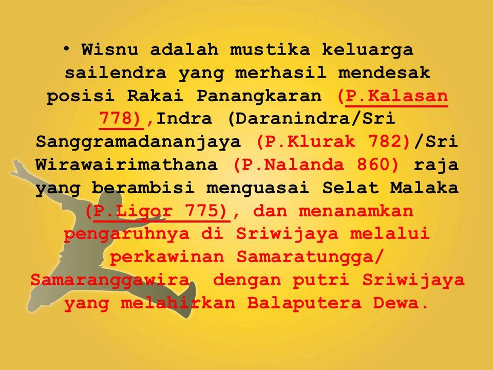 Wisnu adalah mustika keluarga sailendra yang merhasil mendesak posisi Rakai Panangkaran (P.Kalasan 778),Indra (Daranindra/Sri Sanggramadananjaya (P.Klurak 782)/Sri Wirawairimathana (P.Nalanda 860) raja yang berambisi menguasai Selat Malaka (P.Ligor 775), dan menanamkan pengaruhnya di Sriwijaya melalui perkawinan Samaratungga/ Samaranggawira dengan putri Sriwijaya yang melahirkan Balaputera Dewa.
