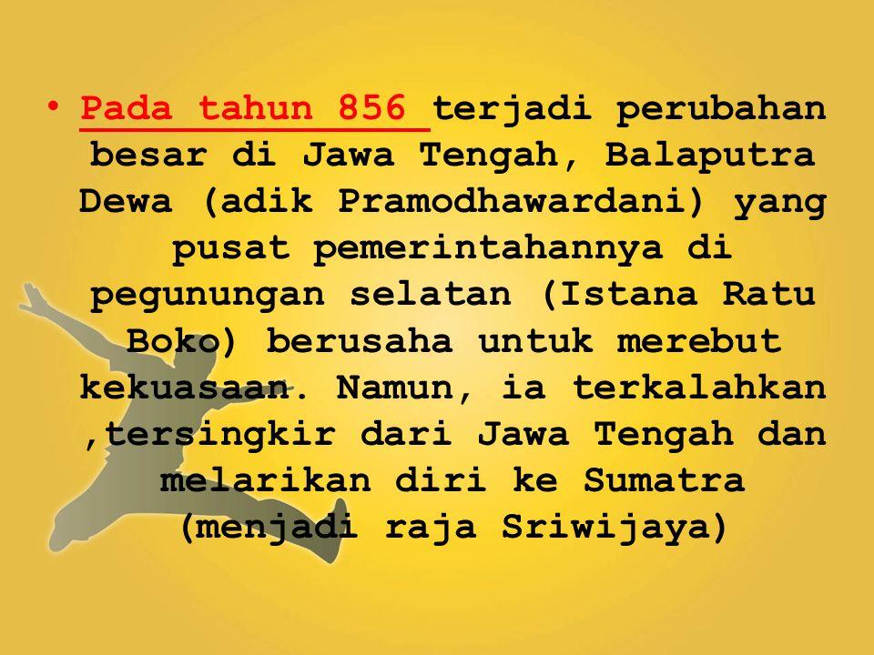 Pada tahun 856 terjadi perubahan besar di Jawa Tengah, Balaputra Dewa (adik Pramodhawardani) yang pusat pemerintahannya di pegunungan selatan (Istana Ratu Boko) berusaha untuk merebut kekuasaan.