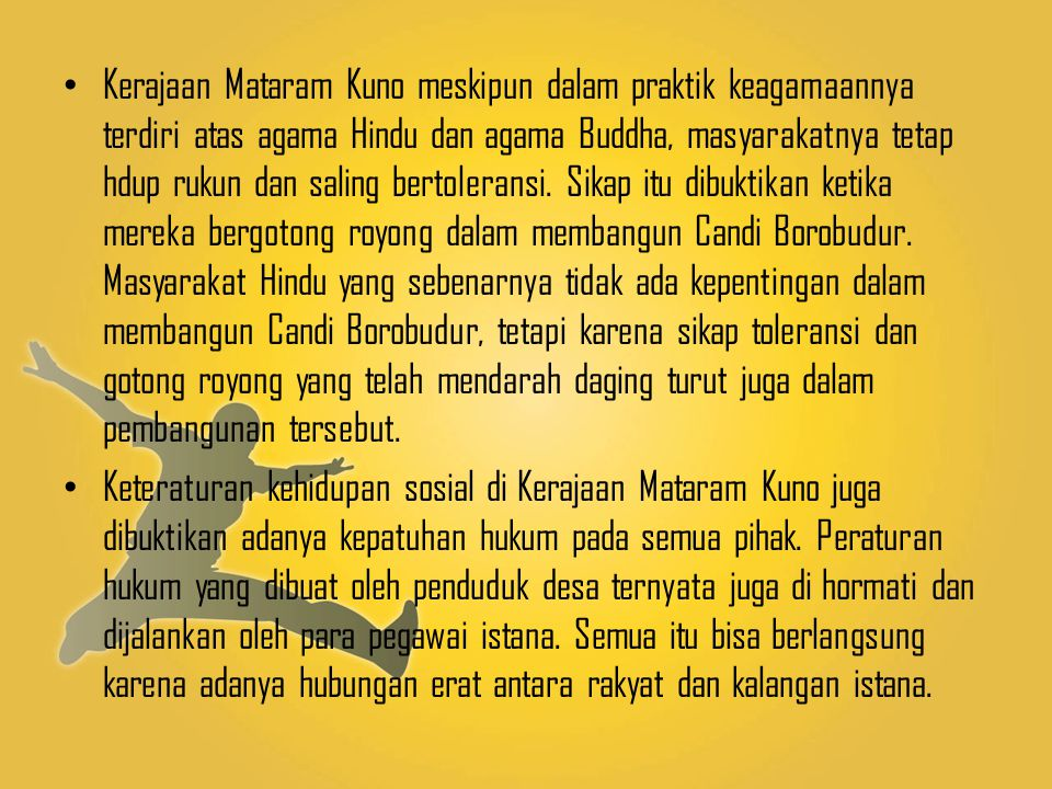 Kerajaan Mataram Kuno meskipun dalam praktik keagamaannya terdiri atas agama Hindu dan agama Buddha, masyarakatnya tetap hdup rukun dan saling bertoleransi. Sikap itu dibuktikan ketika mereka bergotong royong dalam membangun Candi Borobudur. Masyarakat Hindu yang sebenarnya tidak ada kepentingan dalam membangun Candi Borobudur, tetapi karena sikap toleransi dan gotong royong yang telah mendarah daging turut juga dalam pembangunan tersebut.