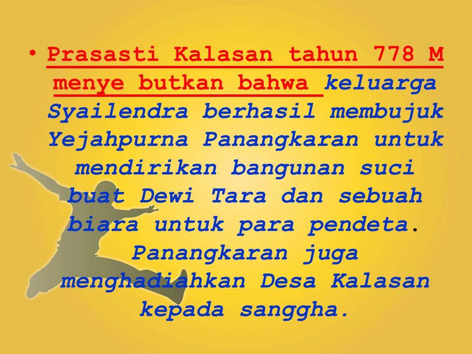 Prasasti Kalasan tahun 778 M menye butkan bahwa keluarga Syailendra berhasil membujuk Yejahpurna Panangkaran untuk mendirikan bangunan suci buat Dewi Tara dan sebuah biara untuk para pendeta.