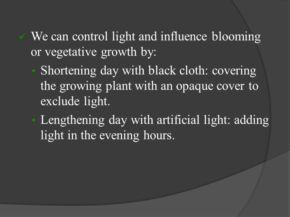 We can control light and influence blooming or vegetative growth by: