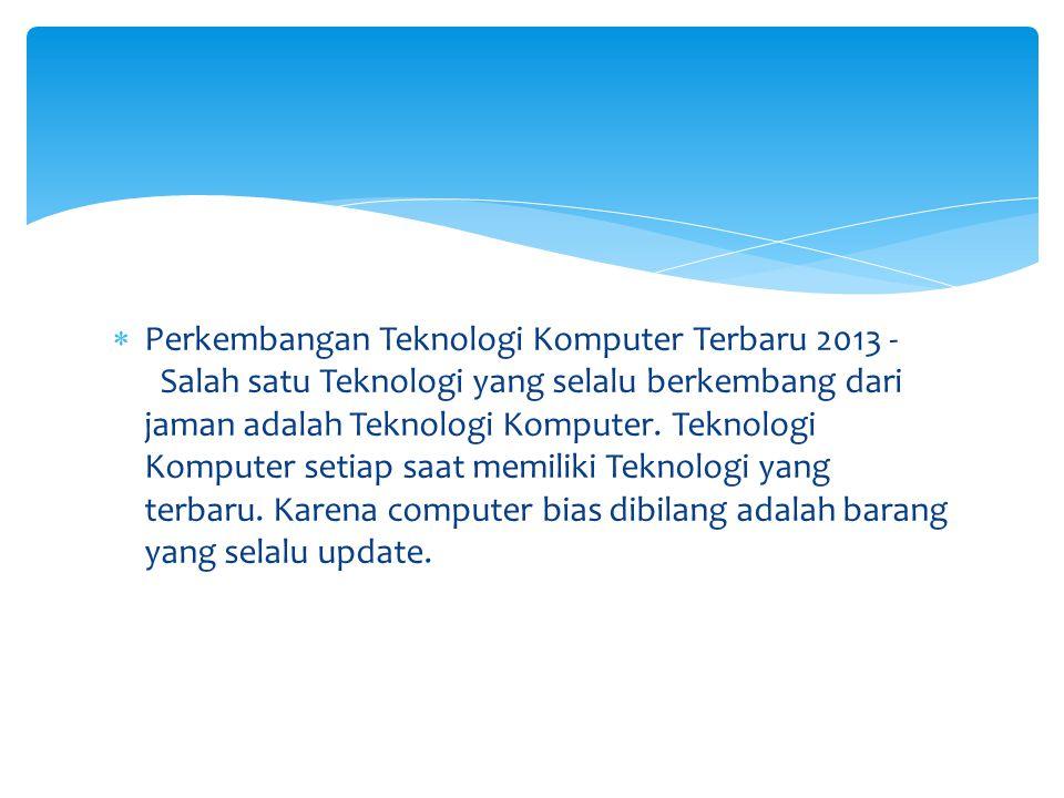 Perkembangan Teknologi Komputer Terbaru 2013 - Salah satu Teknologi yang selalu berkembang dari jaman adalah Teknologi Komputer.