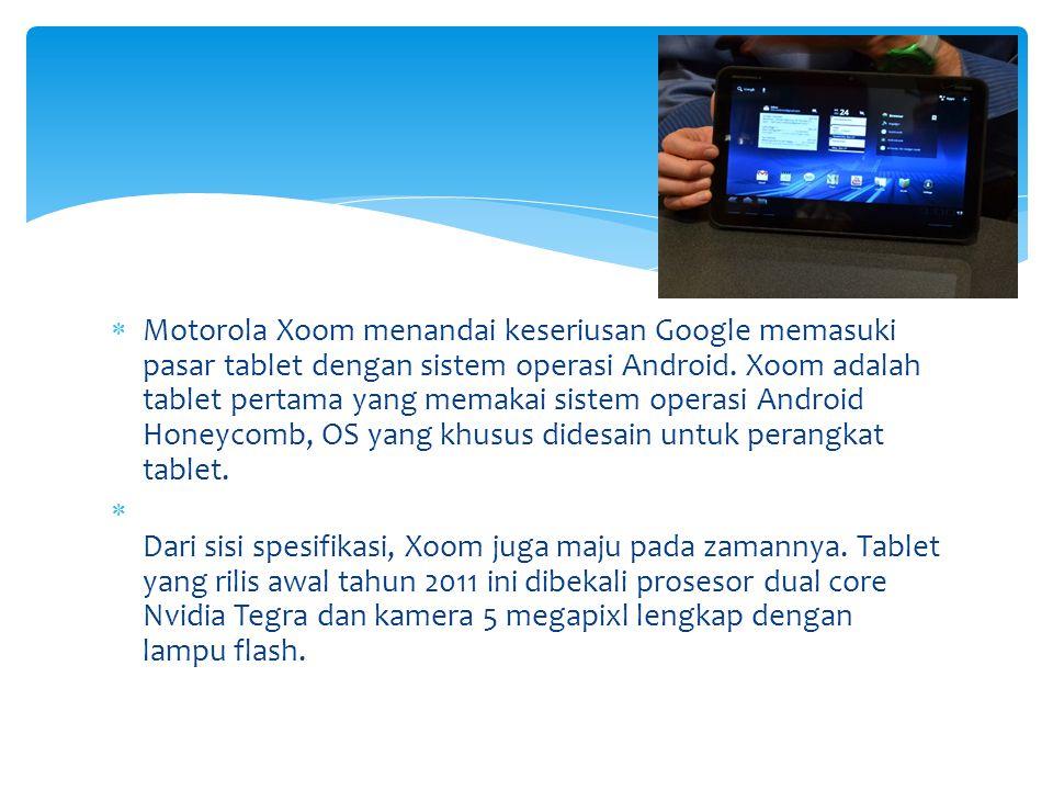 Motorola Xoom menandai keseriusan Google memasuki pasar tablet dengan sistem operasi Android. Xoom adalah tablet pertama yang memakai sistem operasi Android Honeycomb, OS yang khusus didesain untuk perangkat tablet.