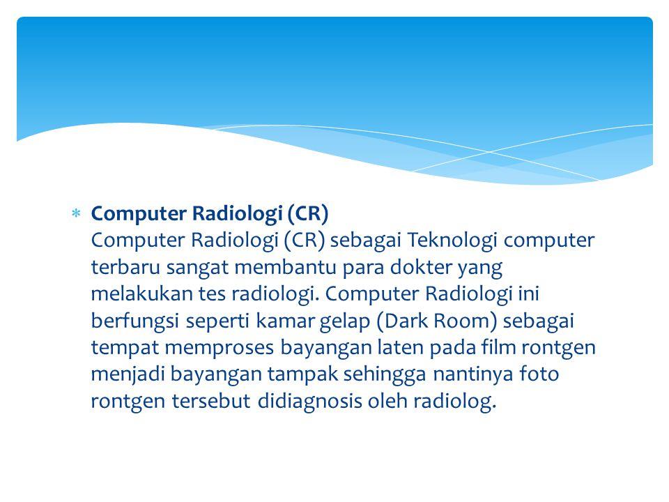 Computer Radiologi (CR) Computer Radiologi (CR) sebagai Teknologi computer terbaru sangat membantu para dokter yang melakukan tes radiologi.