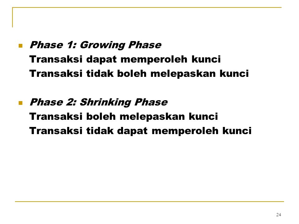 Phase 1: Growing Phase Transaksi dapat memperoleh kunci. Transaksi tidak boleh melepaskan kunci. Phase 2: Shrinking Phase.