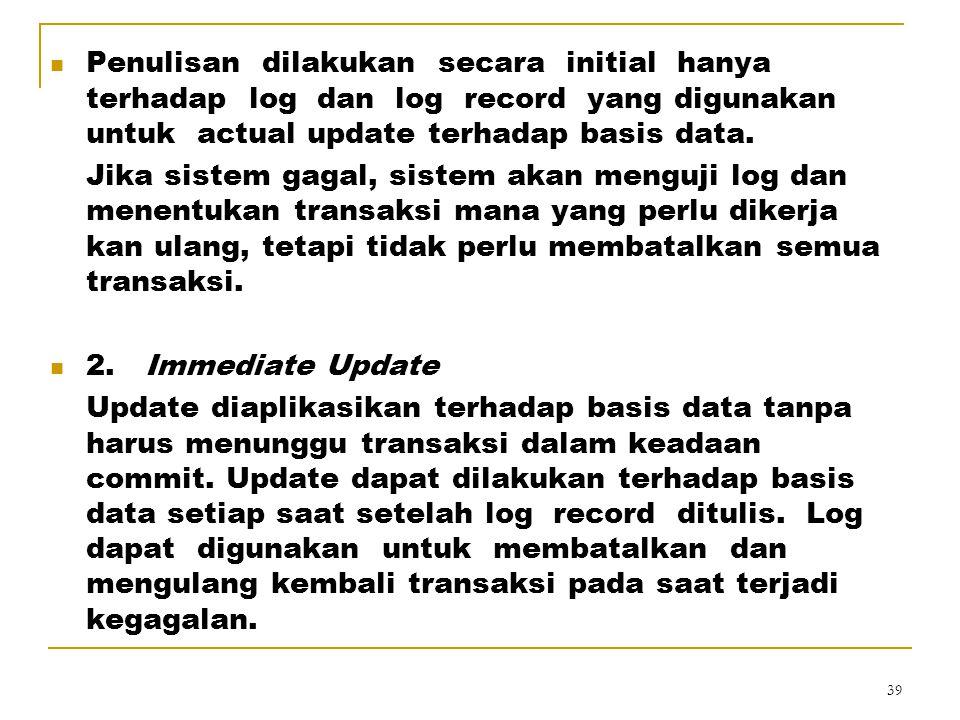 Penulisan dilakukan secara initial hanya terhadap log dan log record yang digunakan untuk actual update terhadap basis data.