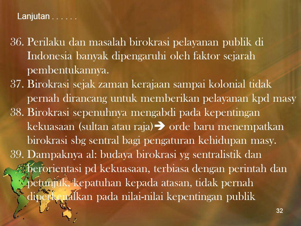 Lanjutan . . . . . . Perilaku dan masalah birokrasi pelayanan publik di Indonesia banyak dipengaruhi oleh faktor sejarah pembentukannya.