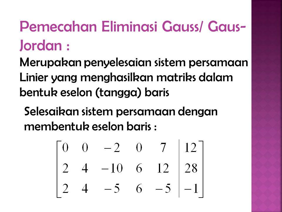 Pemecahan Eliminasi Gauss/ Gaus-Jordan : Merupakan penyelesaian sistem persamaan Linier yang menghasilkan matriks dalam bentuk eselon (tangga) baris