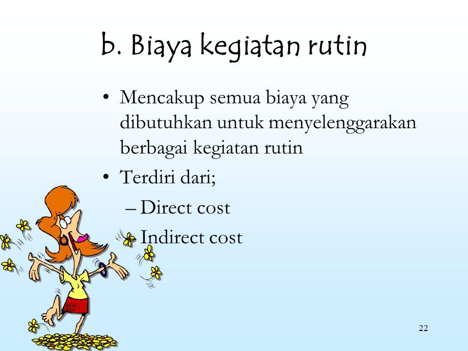 b. Biaya kegiatan rutin Mencakup semua biaya yang dibutuhkan untuk menyelenggarakan berbagai kegiatan rutin.