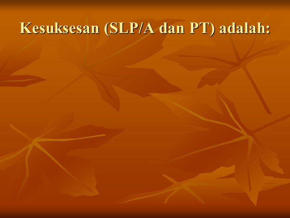 Kesuksesan (SLP/A dan PT) adalah: