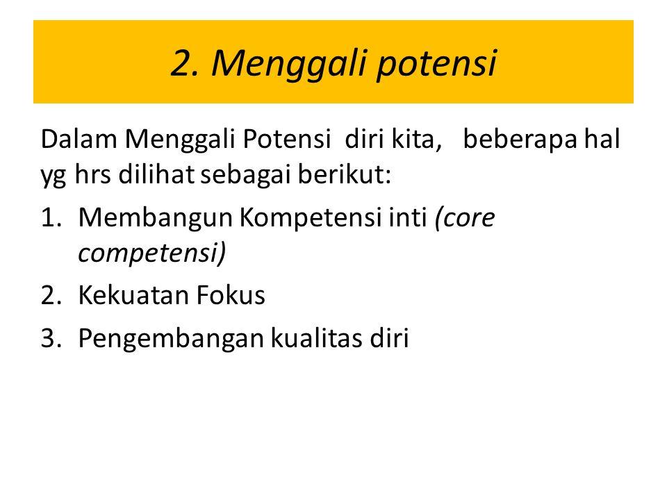 2. Menggali potensi Dalam Menggali Potensi diri kita, beberapa hal yg hrs dilihat sebagai berikut:
