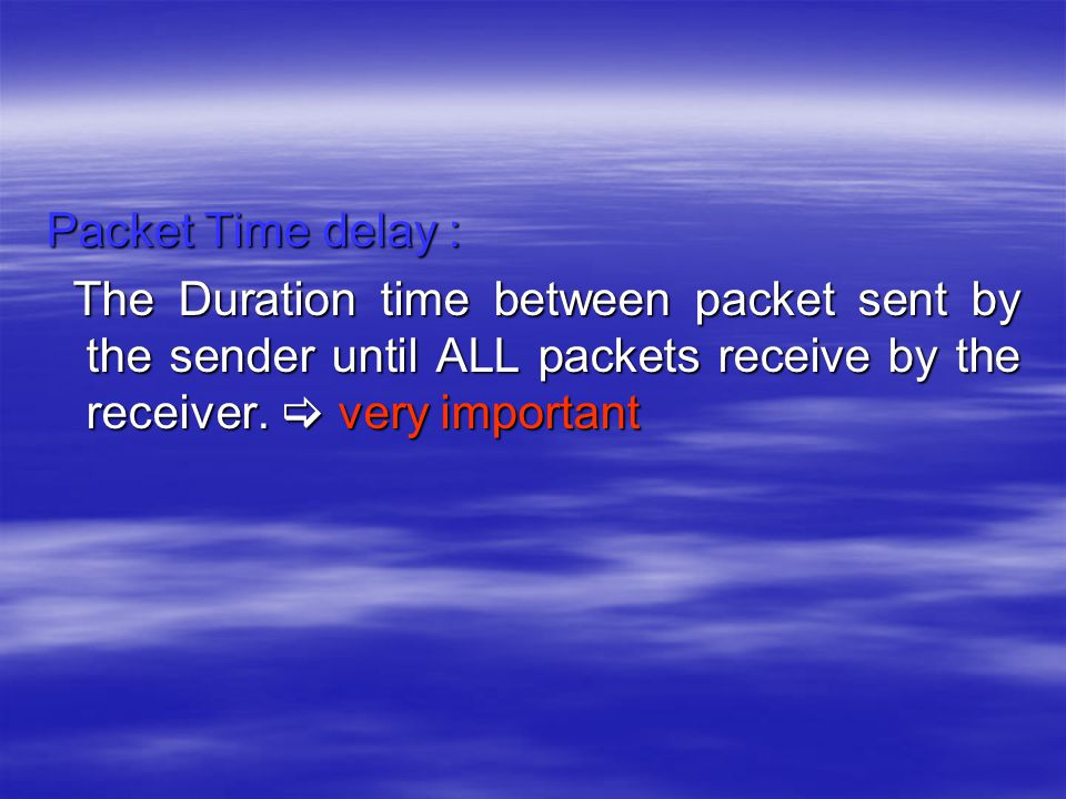 Packet Time delay : The Duration time between packet sent by the sender until ALL packets receive by the receiver.