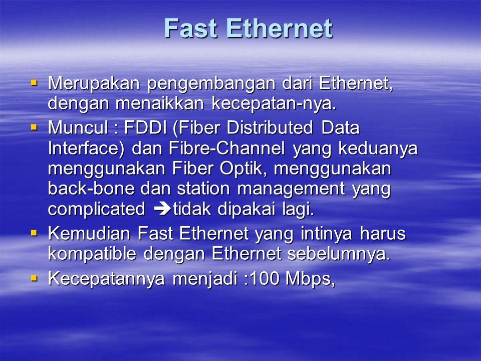 Fast Ethernet Merupakan pengembangan dari Ethernet, dengan menaikkan kecepatan-nya.