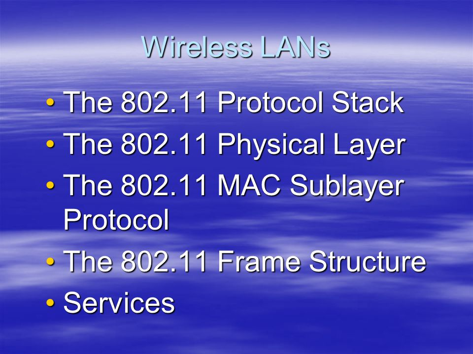 Wireless LANs The 802.11 Protocol Stack. The 802.11 Physical Layer. The 802.11 MAC Sublayer Protocol.