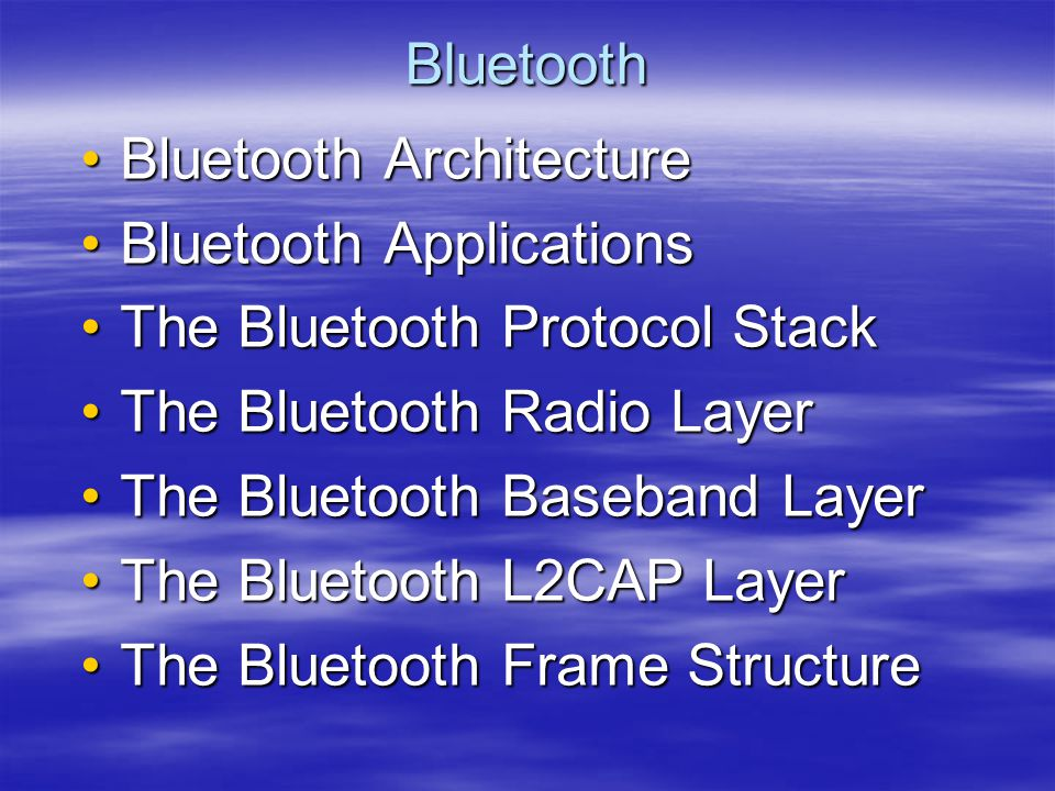 Bluetooth Bluetooth Architecture. Bluetooth Applications. The Bluetooth Protocol Stack. The Bluetooth Radio Layer.