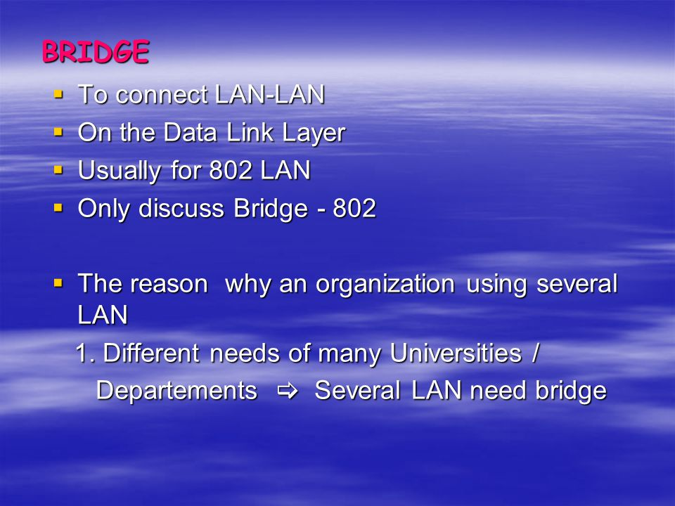 BRIDGE To connect LAN-LAN On the Data Link Layer Usually for 802 LAN