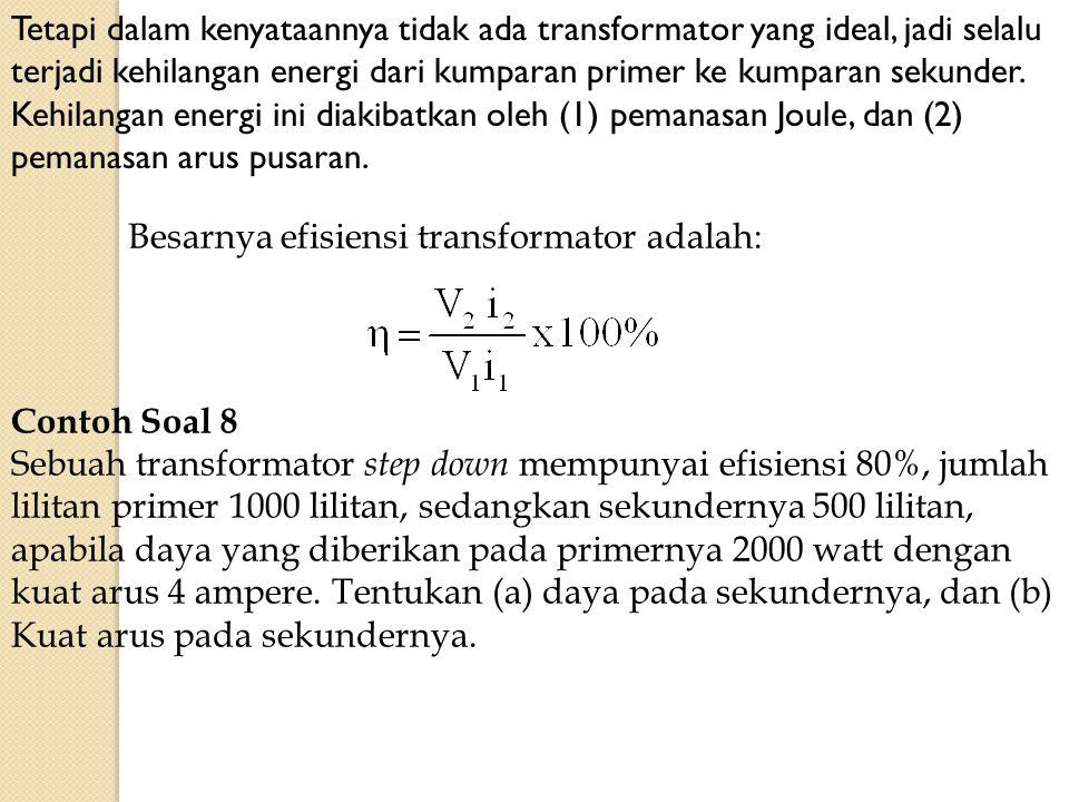 Tetapi dalam kenyataannya tidak ada transformator yang ideal, jadi selalu terjadi kehilangan energi dari kumparan primer ke kumparan sekunder. Kehilangan energi ini diakibatkan oleh (1) pemanasan Joule, dan (2) pemanasan arus pusaran.