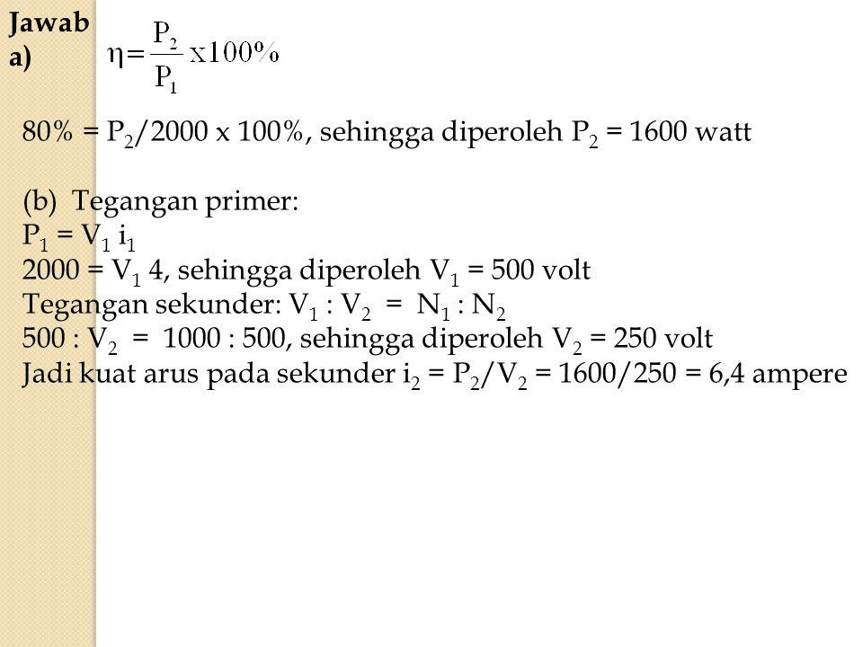 Jawab a) 80% = P2/2000 x 100%, sehingga diperoleh P2 = 1600 watt. (b) Tegangan primer: P1 = V1 i1.