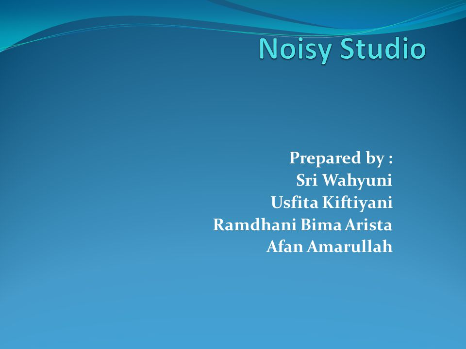 Noisy Studio Prepared by : Sri Wahyuni Usfita Kiftiyani