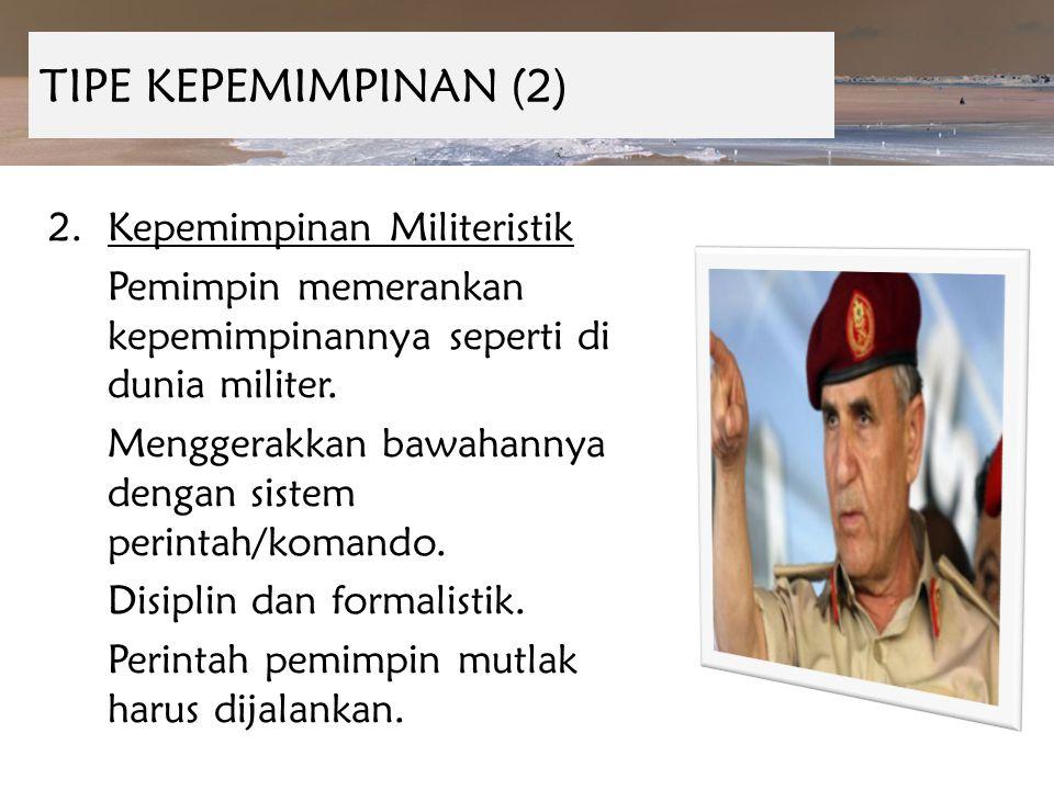 TIPE KEPEMIMPINAN (2) Kepemimpinan Militeristik