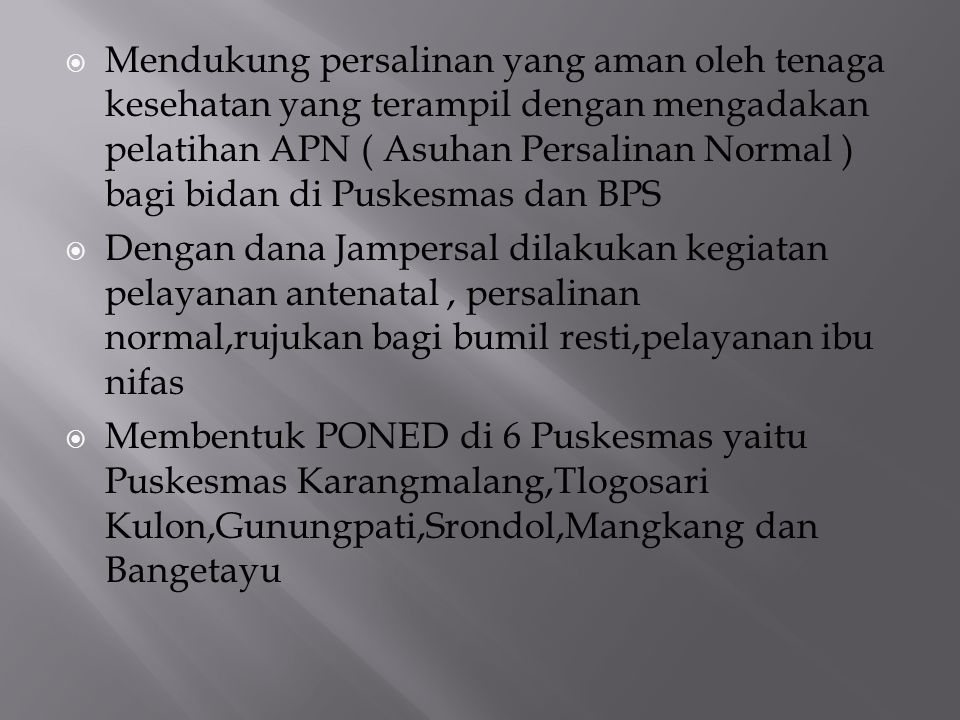 Mendukung persalinan yang aman oleh tenaga kesehatan yang terampil dengan mengadakan pelatihan APN ( Asuhan Persalinan Normal ) bagi bidan di Puskesmas dan BPS