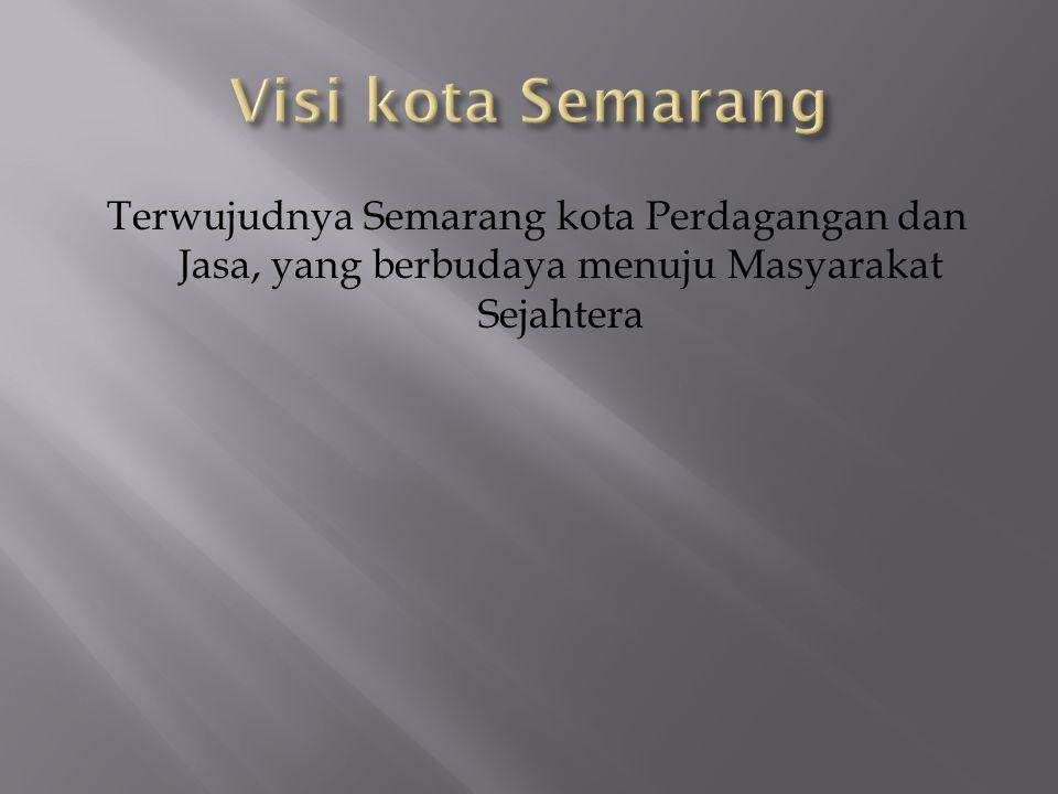 Visi kota Semarang Terwujudnya Semarang kota Perdagangan dan Jasa, yang berbudaya menuju Masyarakat Sejahtera.