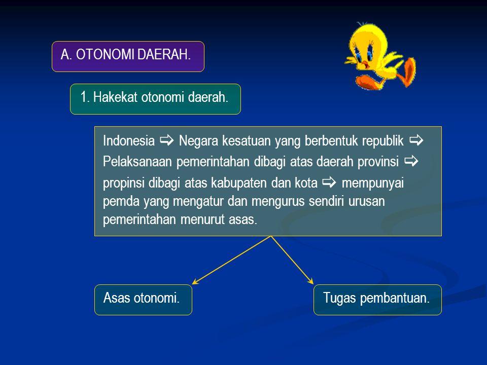 A. OTONOMI DAERAH. 1. Hakekat otonomi daerah. Indonesia  Negara kesatuan yang berbentuk republik 