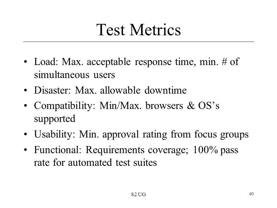 Test Metrics Load: Max. acceptable response time, min. # of simultaneous users. Disaster: Max. allowable downtime.