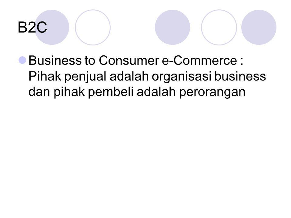B2C Business to Consumer e-Commerce : Pihak penjual adalah organisasi business dan pihak pembeli adalah perorangan.