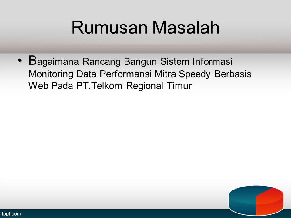 Rumusan Masalah Bagaimana Rancang Bangun Sistem Informasi Monitoring Data Performansi Mitra Speedy Berbasis Web Pada PT.Telkom Regional Timur.