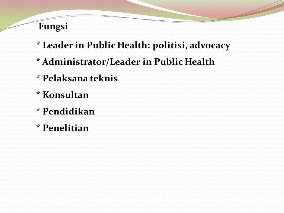 Fungsi * Leader in Public Health: politisi, advocacy. * Administrator/Leader in Public Health. * Pelaksana teknis.