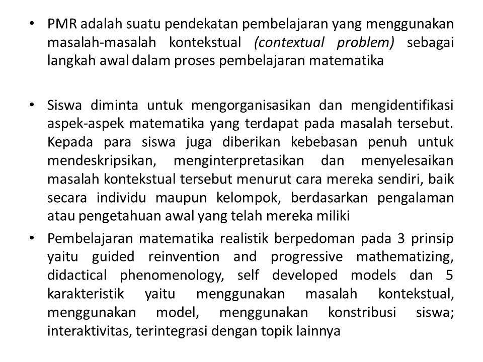 PMR adalah suatu pendekatan pembelajaran yang menggunakan masalah-masalah kontekstual (contextual problem) sebagai langkah awal dalam proses pembelajaran matematika