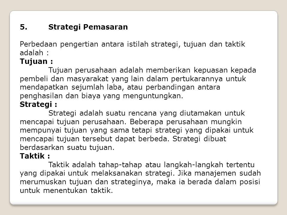 5. Strategi Pemasaran Perbedaan pengertian antara istilah strategi, tujuan dan taktik adalah : Tujuan :