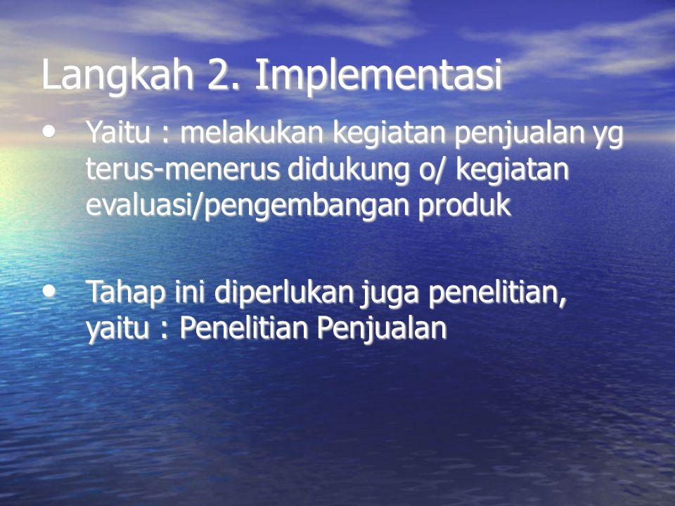 Langkah 2. Implementasi Yaitu : melakukan kegiatan penjualan yg terus-menerus didukung o/ kegiatan evaluasi/pengembangan produk.