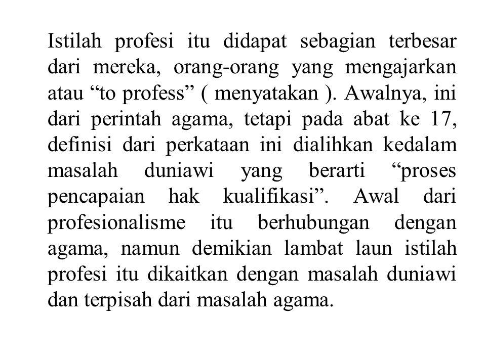 Istilah profesi itu didapat sebagian terbesar dari mereka, orang-orang yang mengajarkan atau to profess ( menyatakan ).